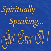 Spiritually Speaking. Get Over It!